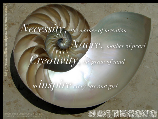 Necessity, the mother of invention / Nacre, mother-of-pearl / Creativity, a grain of sand / to Inspire every boy and girl / NaCreSoMo