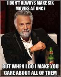 I don't always make six movies at once, but when I do I make you care about all of them